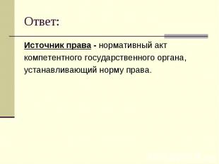 Ответ: Источник права - нормативный акткомпетентного государственного органа,уст