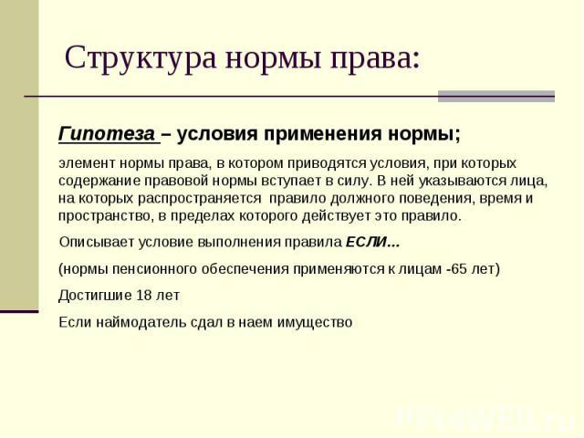 Структура нормы права: Гипотеза – условия применения нормы;элемент нормы права, в котором приводятся условия, при которых содержание правовой нормы вступает в силу. В ней указываются лица, на которых распространяется правило должного поведения, врем…