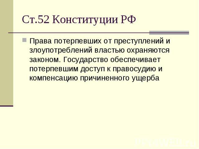 Ст.52 Конституции РФ Права потерпевших от преступлений и злоупотреблений властью охраняются законом. Государство обеспечивает потерпевшим доступ к правосудию и компенсацию причиненного ущерба