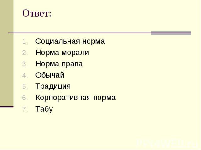 Ответ: Социальная нормаНорма моралиНорма праваОбычайТрадицияКорпоративная нормаТабу