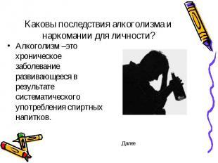 Каковы последствия алкоголизма и наркомании для личности? Алкоголизм –это хронич
