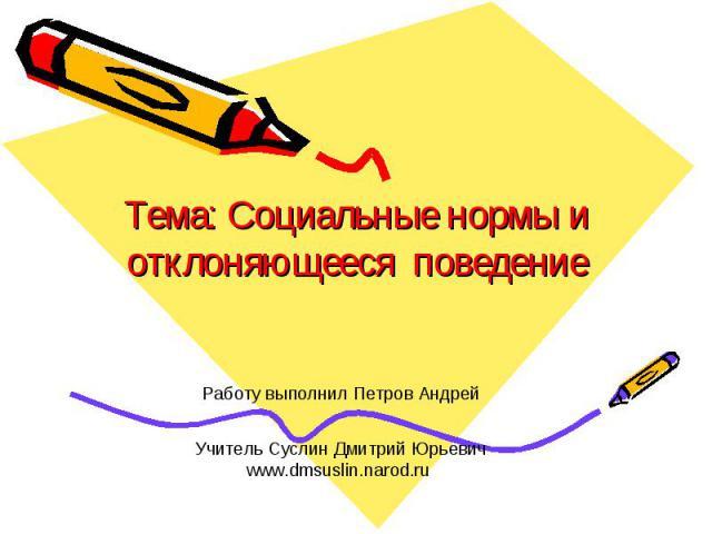 Тема: Социальные нормы и отклоняющееся поведение Работу выполнил Петров Андрей