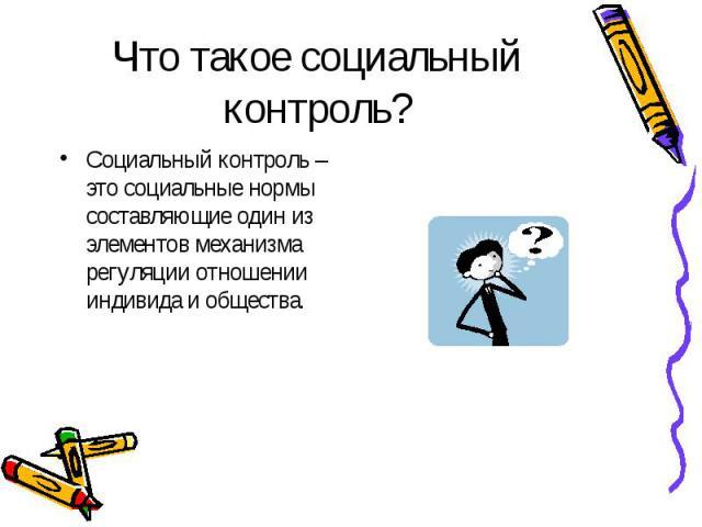 Что такое социальный контроль? Социальный контроль – это социальные нормы составляющие один из элементов механизма регуляции отношении индивида и общества.