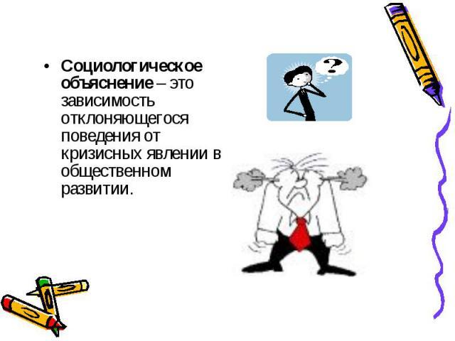 Социологическое объяснение – это зависимость отклоняющегося поведения от кризисных явлении в общественном развитии.