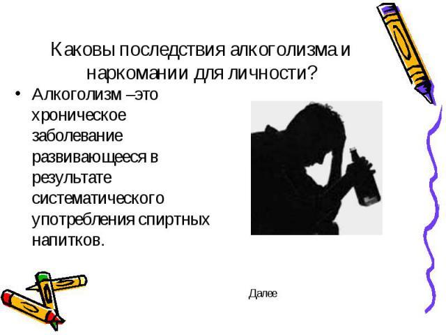 Каковы последствия алкоголизма и наркомании для личности? Алкоголизм –это хроническое заболевание развивающееся в результате систематического употребления спиртных напитков.