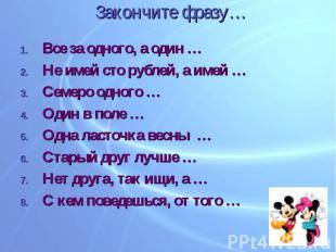 Закончите фразу… Все за одного, а один …Не имей сто рублей, а имей …Семеро одног