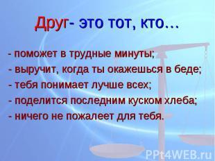 Друг- это тот, кто… - поможет в трудные минуты; - выручит, когда ты окажешься в