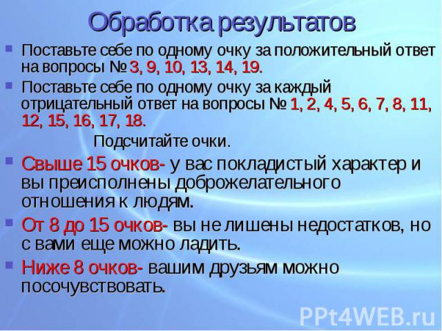 Обработка результатов Поставьте себе по одному очку за положительный ответ на вопросы № 3, 9, 10, 13, 14, 19.Поставьте себе по одному очку за каждый отрицательный ответ на вопросы № 1, 2, 4, 5, 6, 7, 8, 11, 12, 15, 16, 17, 18.Подсчитайте очки.Свыше …