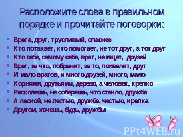 Расположите слова в правильном порядке и прочитайте поговорки: Врага, друг, трусливый, опаснееКто потакает, кто помогает, не тот друг, а тот другКто себе, самому себе, враг, не ищет, друзейВраг, за что, побранит, за то, похвалит, другИ мало врагов, …