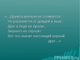 «…Дружба крепкая не сломается , Не расклеится от дождей и вьюг, Друг в беде не б