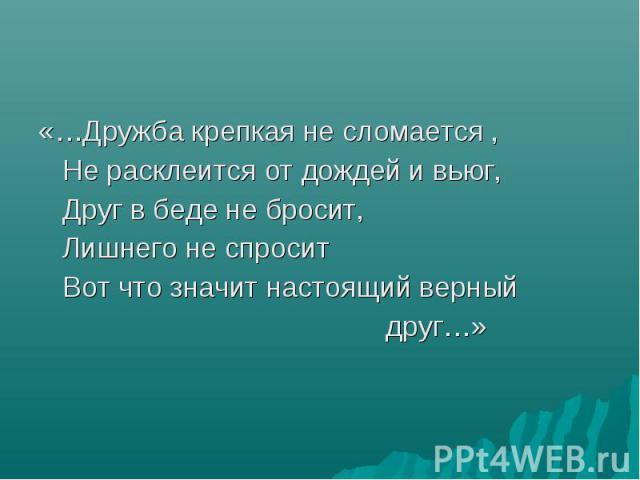 «…Дружба крепкая не сломается , Не расклеится от дождей и вьюг, Друг в беде не бросит, Лишнего не спросит Вот что значит настоящий верный друг…»