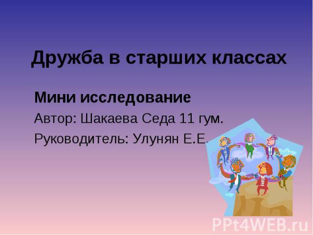 Дружба в старших классах Мини исследованиеАвтор: Шакаева Седа 11 гум.Руководитель: Улунян Е.Е.