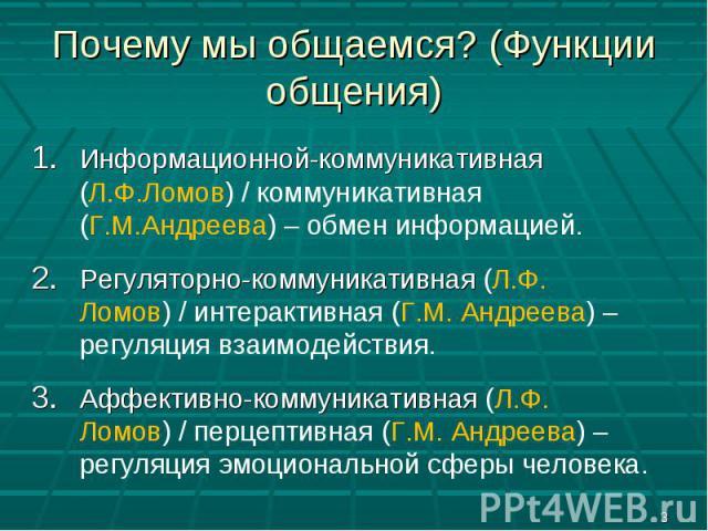 Почему мы общаемся? (Функции общения) Информационной-коммуникативная (Л.Ф.Ломов) / коммуникативная (Г.М.Андреева) – обмен информацией.Регуляторно-коммуникативная (Л.Ф. Ломов) / интерактивная (Г.М. Андреева) – регуляция взаимодействия.Аффективно-комм…