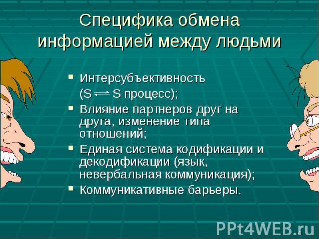 Специфика обмена информацией между людьми Интерсубъективность (S S процесс);Влияние партнеров друг на друга, изменение типа отношений;Единая система кодификации и декодификации (язык, невербальная коммуникация);Коммуникативные барьеры.