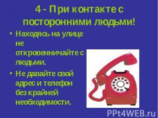 4 - При контакте с посторонними людьми! Находясь на улице не откровенничайте с л