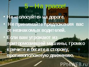 5 – На трассе! Не «голосуйте» на дороге. Не принимайте предложения вас от незнак