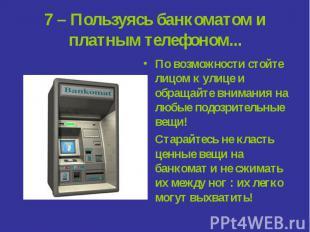 7 – Пользуясь банкоматом и платным телефоном... По возможности стойте лицом к ул