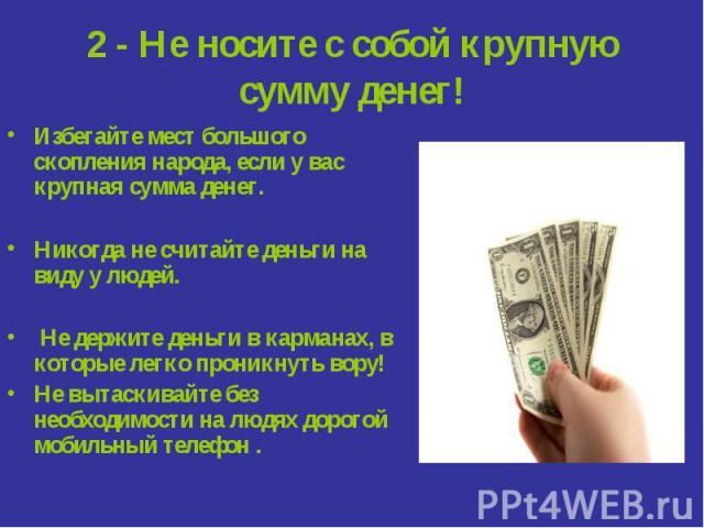 2 - Не носите с собой крупную сумму денег! Избегайте мест большого скопления народа, если у вас крупная сумма денег.Никогда не считайте деньги на виду у людей. Не держите деньги в карманах, в которые легко проникнуть вору!Не вытаскивайте без необход…