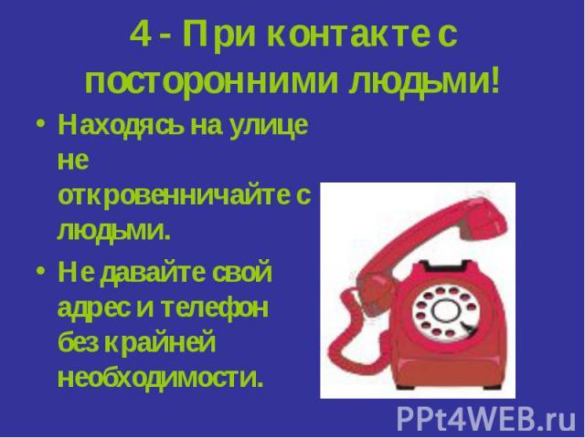 4 - При контакте с посторонними людьми! Находясь на улице не откровенничайте с людьми.Не давайте свой адрес и телефон без крайней необходимости.