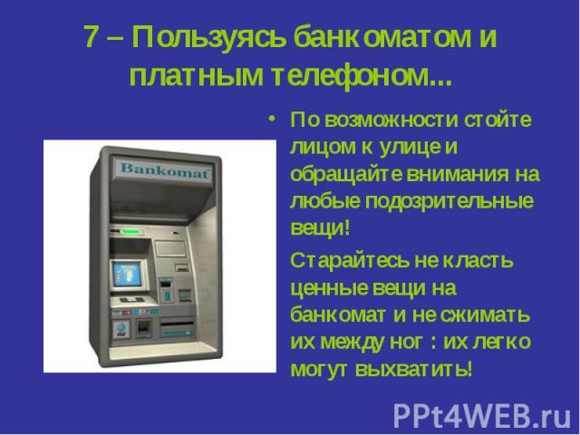 7 – Пользуясь банкоматом и платным телефоном... По возможности стойте лицом к улице и обращайте внимания на любые подозрительные вещи!Старайтесь не класть ценные вещи на банкомат и не сжимать их между ног : их легко могут выхватить!