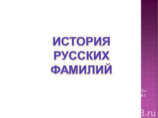 ИСТОРИЯ РУССКИХ ФАМИЛИЙ Выполнила ученица 6 «Б» класса МОУ гимназии №1 Лютая Александра