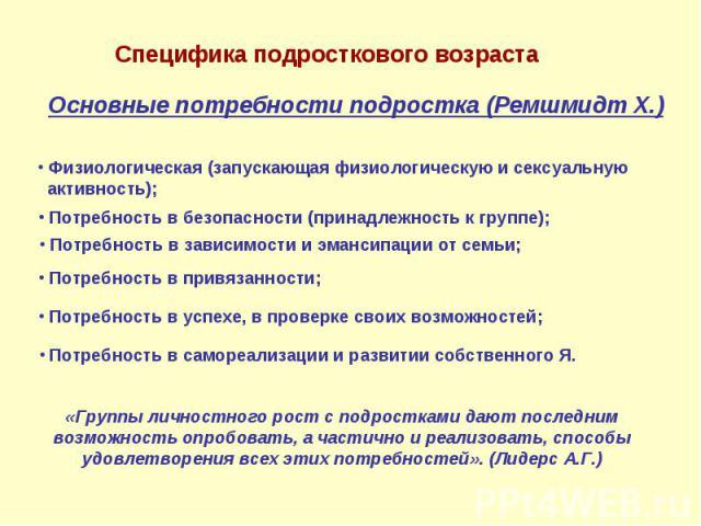 Специфика подросткового возраста Основные потребности подростка (Ремшмидт Х.) Физиологическая (запускающая физиологическую и сексуальную активность); Потребность в безопасности (принадлежность к группе); Потребность в зависимости и эмансипации от се…