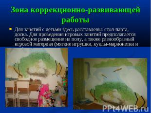 Зона коррекционно-развивающей работы Для занятий с детьми здесь расставлены: сто