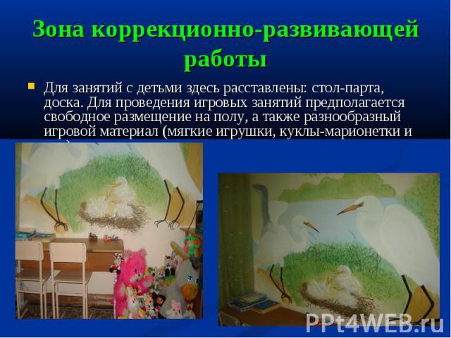 Зона коррекционно-развивающей работы Для занятий с детьми здесь расставлены: стол-парта, доска. Для проведения игровых занятий предполагается свободное размещение на полу, а также разнообразный игровой материал (мягкие игрушки, куклы-марионетки и т.д.).