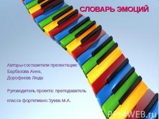 СЛОВАРЬ ЭМОЦИЙ Авторы-составители презентации:Барбазова Анна,Дорофеева ЛюдаРуков