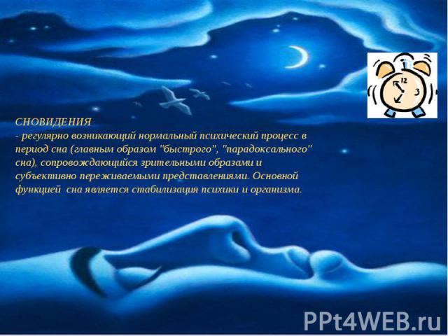СНОВИДЕНИЯ- регулярно возникающий нормальный психический процесс в период сна (главным образом