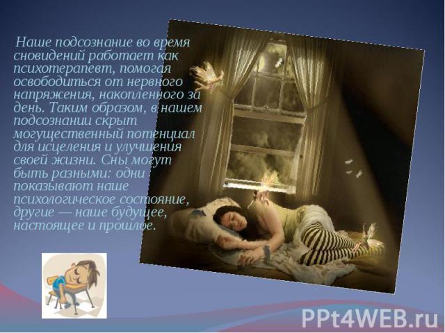 Наше подсознание во время сновидений работает как психотерапевт, помогая освободиться от нервного напряжения, накопленного за день. Таким образом, в нашем подсознании скрыт могущественный потенциал для исцеления и улучшения своей жизни. Сны могут бы…