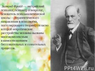 Зигмунд Фройд — австрийский психолог, психиатр и невролог, основатель психоанали