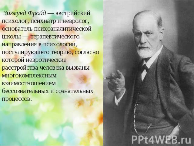 Зигмунд Фройд — австрийский психолог, психиатр и невролог, основатель психоаналитической школы— терапевтического направления в психологии, постулирующего теорию, согласно которой невротические расстройства человека вызваны многокомплексным взаимоот…