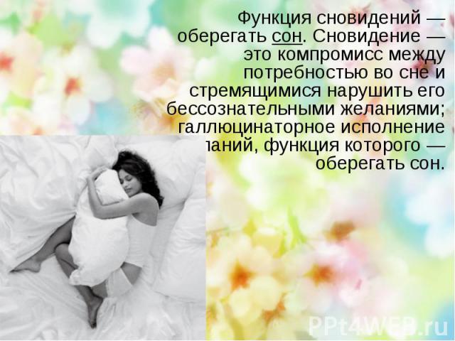 Функция сновидений — оберегатьсон. Сновидение — это компромисс между потребностью во сне и стремящимися нарушить его бессознательными желаниями; галлюцинаторное исполнение желаний, функция которого — оберегать сон.