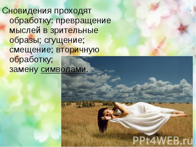 Сновидения проходят обработку: превращение мыслей в зрительные образы; сгущение; смещение; вторичную обработку; заменусимволами.