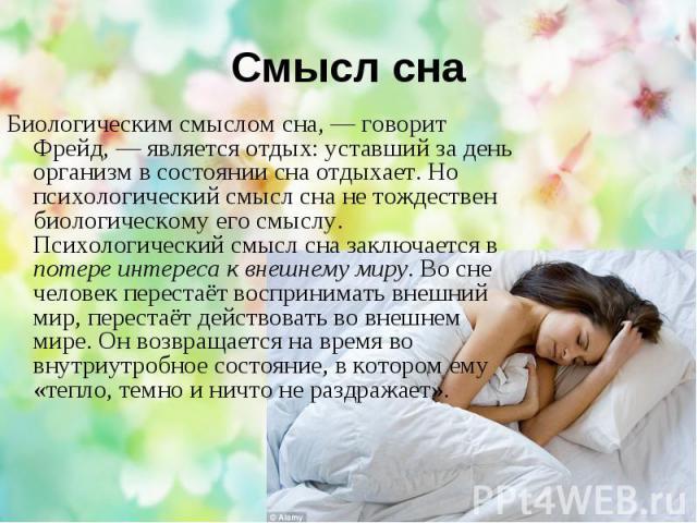 Смысл сна Биологическим смыслом сна, — говорит Фрейд, — является отдых: уставший за день организм в состоянии сна отдыхает. Но психологический смысл сна не тождествен биологическому его смыслу. Психологический смысл сна заключается в потере интереса…