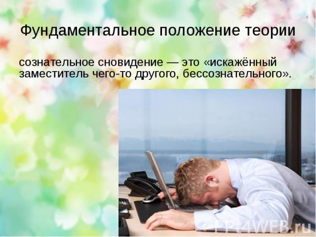 Фундаментальное положение теории сознательное сновидение — это «искажённый заместитель чего-то другого, бессознательного».