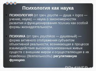 Психология как наука ПСИХОЛОГИЯ (от греч. psyche — душа + logos — учение, наука)