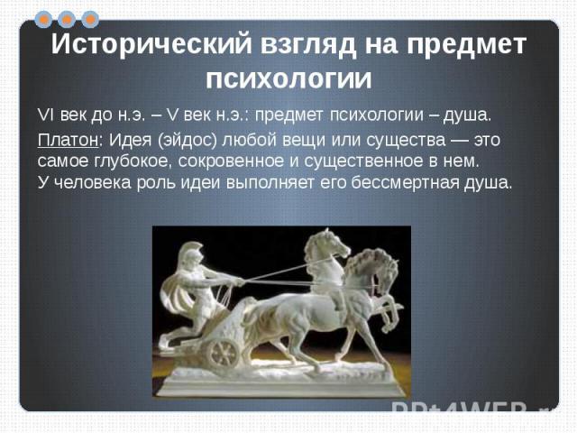 Исторический взгляд на предмет психологии VI век до н.э. – V век н.э.: предмет психологии – душа.Платон:Идея (эйдос) любой вещи или существа— это самое глубокое, сокровенное исущественное внем. Учеловека роль идеи выполняет его бессмертная душа.
