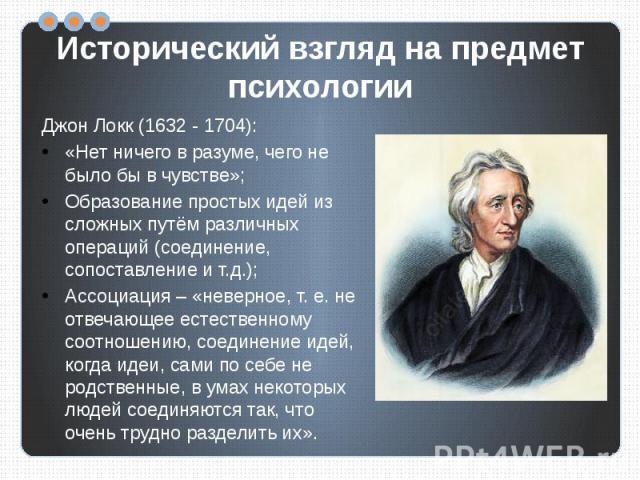 Исторический взгляд на предмет психологии Джон Локк (1632 - 1704):«Нет ничего в разуме, чего не было бы в чувстве»;Образование простых идей из сложных путём различных операций (соединение, сопоставление и т.д.);Ассоциация – «неверное, т. е. не отвеч…