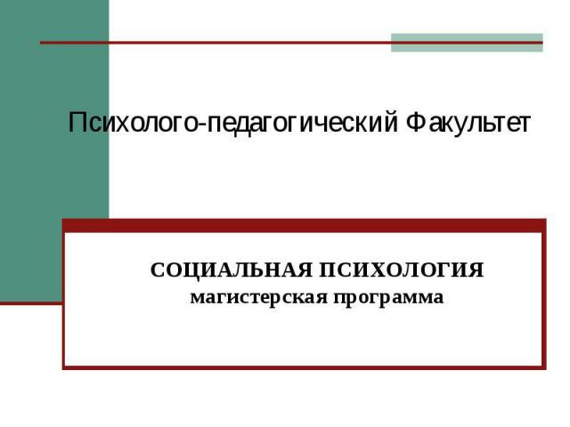 Психолого-педагогический Факультет СОЦИАЛЬНАЯ ПСИХОЛОГИЯмагистерская программа