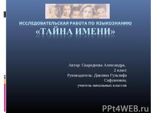 Исследовательская работа по языкознанию«Тайна имени» Автор: Скареднова Александр