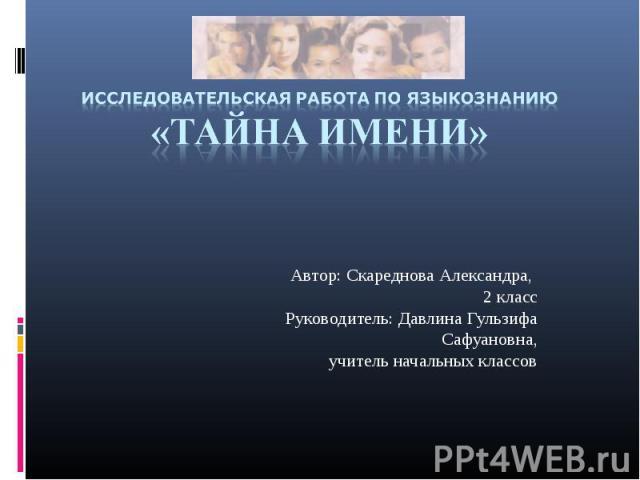 Исследовательская работа по языкознанию«Тайна имени» Автор: Скареднова Александра, 2 классРуководитель: Давлина Гульзифа Сафуановна,учитель начальных классов