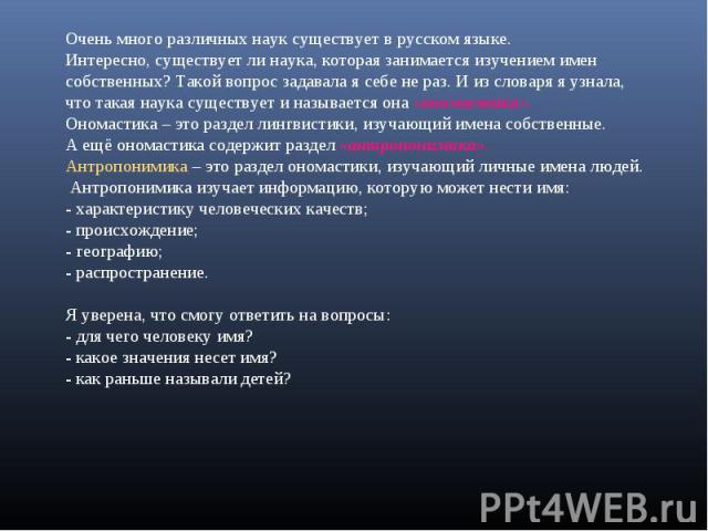 Очень много различных наук существует в русском языке.Интересно, существует ли наука, которая занимается изучением именсобственных? Такой вопрос задавала я себе не раз. И из словаря я узнала,что такая наука существует и называется она «ономастика».О…