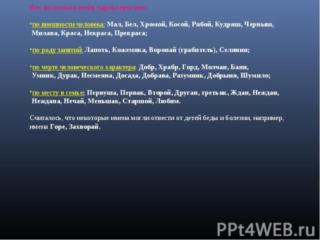 Вот несколько имён-характеристик: по внешности человека: Мал, Бел, Хромой, Косой, Рябой, Кудряш, Черныш, Милава, Краса, Некраса, Прекраса;по роду занятий: Лапоть, Кожемяка, Воропай (грабитель), Селянин;по черте человеческого характера: Добр, Храбр, …