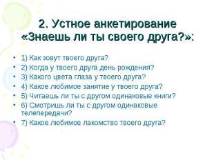 2. Устное анкетирование «Знаешь ли ты своего друга?»: 1) Как зовут твоего друга?