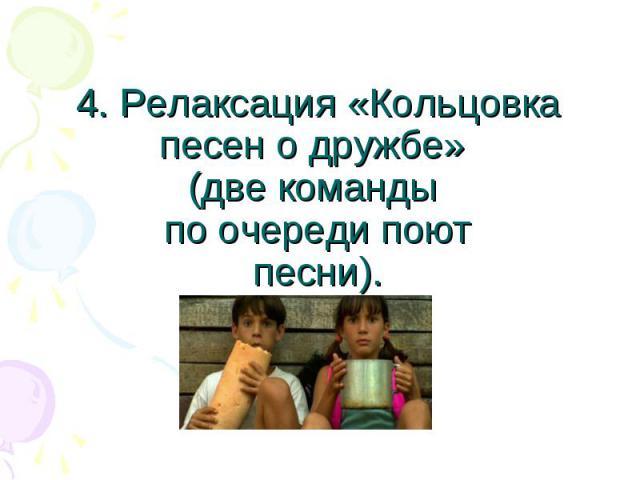 4. Релаксация «Кольцовка песен о дружбе» (две команды по очереди поютпесни).