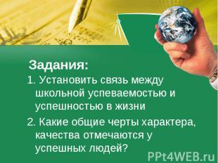 Задания: 1. Установить связь между школьной успеваемостью и успешностью в жизни2
