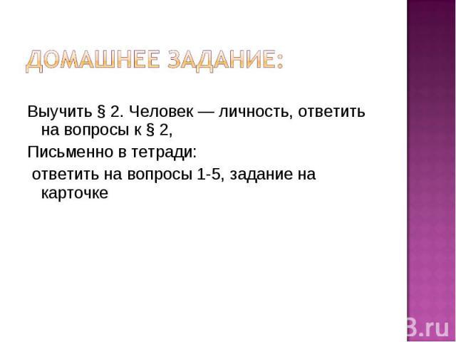 Домашнее задание: Выучить § 2. Человек — личность, ответить на вопросы к § 2,Письменно в тетради: ответить на вопросы 1-5, задание на карточке