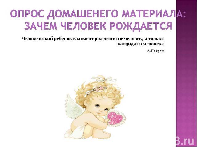 Опрос домашенего материала:Зачем человек рождается Человеческий ребенок в момент рождения не человек, а только кандидат в человекаА.Пьерон